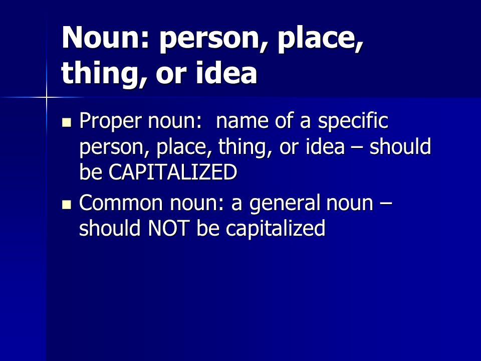 Noun: person, place, thing, or idea Proper noun: name of a specific person, place, thing, or idea – should be CAPITALIZED Proper noun: name of a speci