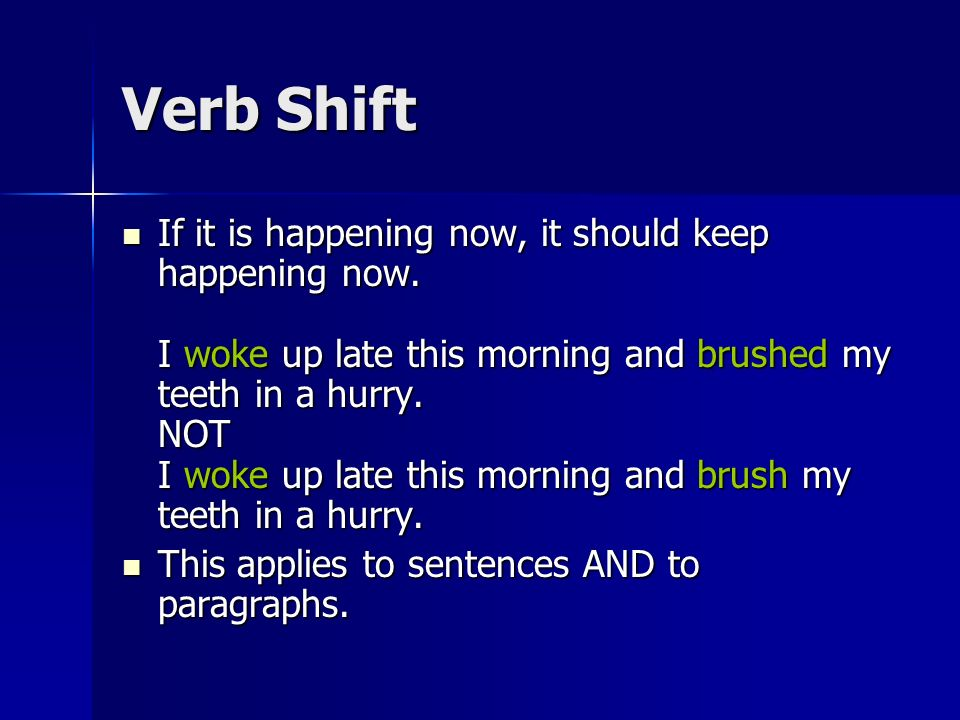 Verb Shift If it is happening now, it should keep happening now. I woke up late this morning and brushed my teeth in a hurry. NOT I woke up late this
