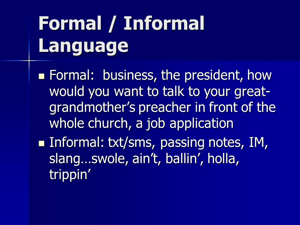 Formal / Informal Language Formal: business, the president, how would you want to talk to your great- grandmothers preacher in front of the whole chur