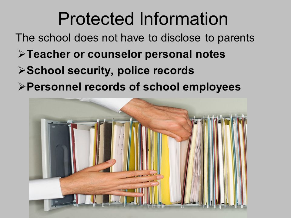 Protected Information The school does not have to disclose to parents Teacher or counselor personal notes School security, police records Personnel records of school employees