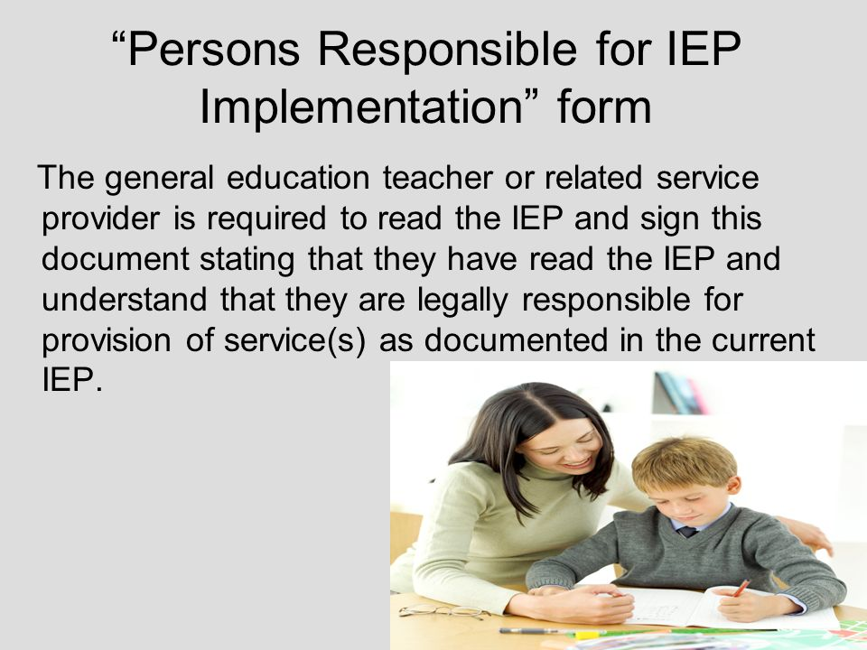 Persons Responsible for IEP Implementation form The general education teacher or related service provider is required to read the IEP and sign this document stating that they have read the IEP and understand that they are legally responsible for provision of service(s) as documented in the current IEP.