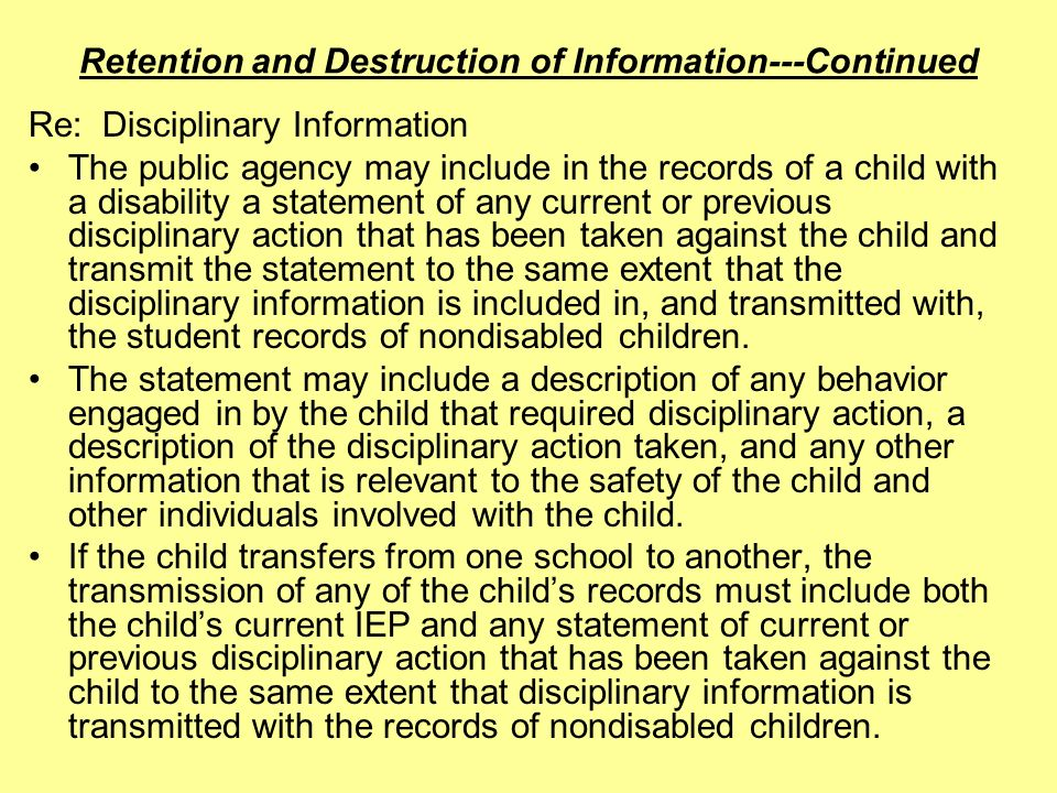 Retention and Destruction of Information---Continued Re: Disciplinary Information The public agency may include in the records of a child with a disability a statement of any current or previous disciplinary action that has been taken against the child and transmit the statement to the same extent that the disciplinary information is included in, and transmitted with, the student records of nondisabled children.