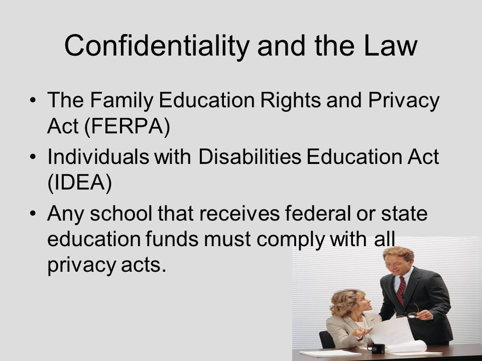 Confidentiality and the Law The Family Education Rights and Privacy Act (FERPA) Individuals with Disabilities Education Act (IDEA) Any school that receives federal or state education funds must comply with all privacy acts.