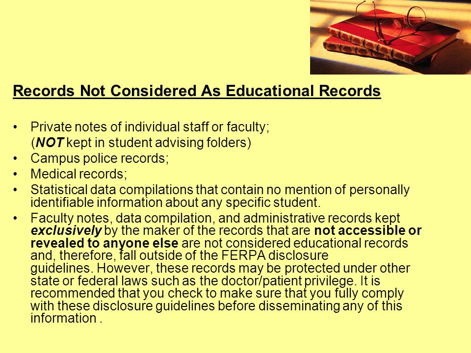 Records Not Considered As Educational Records Private notes of individual staff or faculty; (NOT kept in student advising folders) Campus police records; Medical records; Statistical data compilations that contain no mention of personally identifiable information about any specific student.