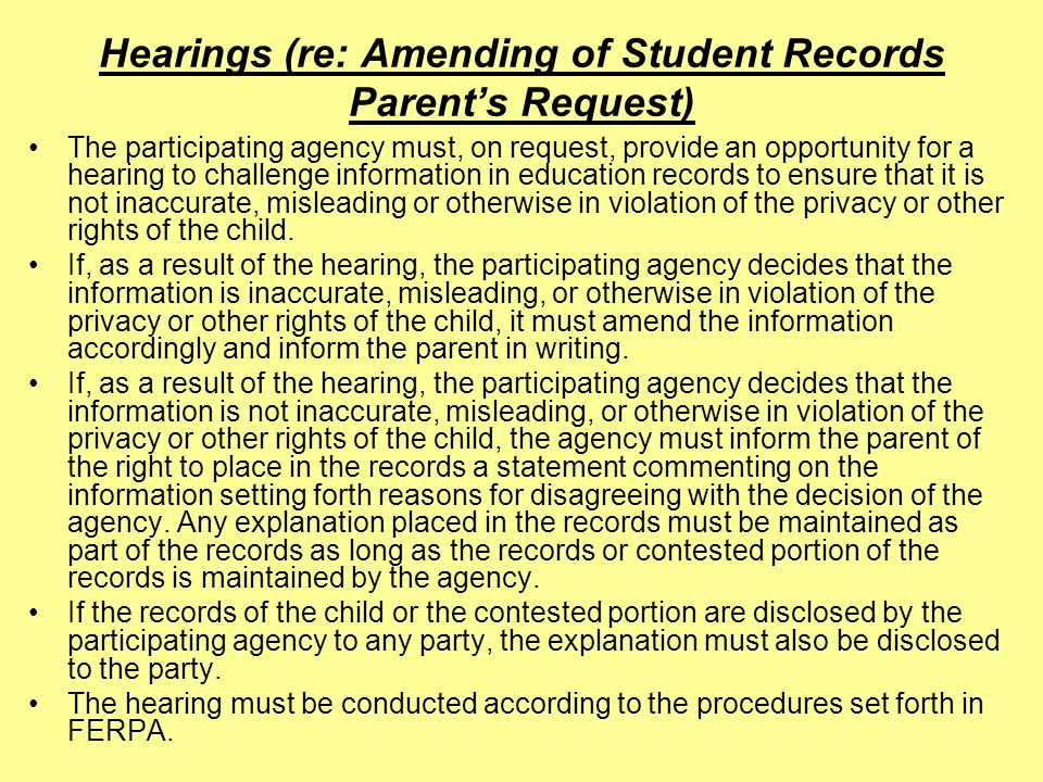 Hearings (re: Amending of Student Records Parents Request) The participating agency must, on request, provide an opportunity for a hearing to challenge information in education records to ensure that it is not inaccurate, misleading or otherwise in violation of the privacy or other rights of the child.
