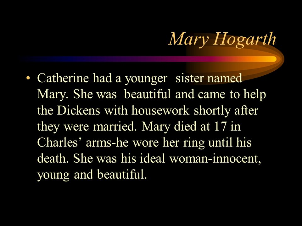 Mary Hogarth Catherine had a younger sister named Mary.
