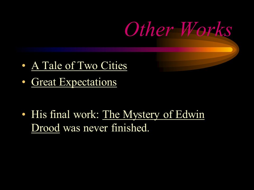 Other Works A Tale of Two Cities Great Expectations His final work: The Mystery of Edwin Drood was never finished.