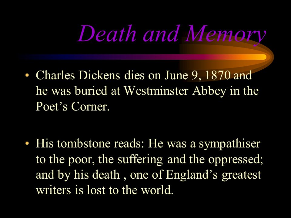Death and Memory Charles Dickens dies on June 9, 1870 and he was buried at Westminster Abbey in the Poets Corner.