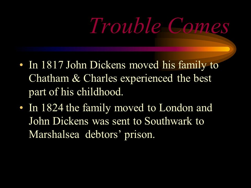 Trouble Comes In 1817 John Dickens moved his family to Chatham & Charles experienced the best part of his childhood.