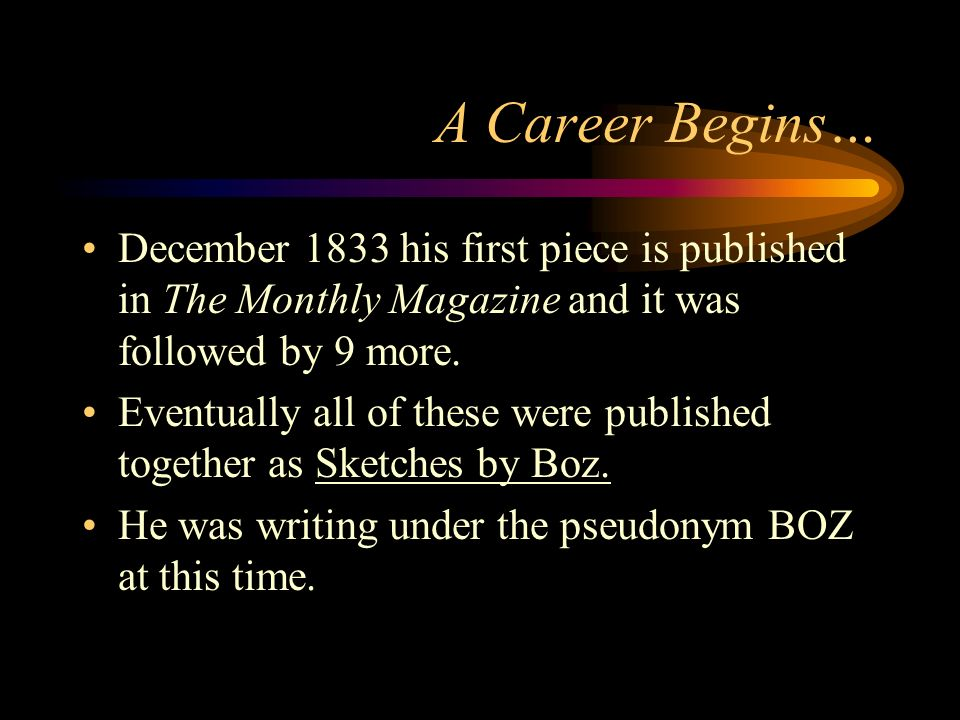 A Career Begins… December 1833 his first piece is published in The Monthly Magazine and it was followed by 9 more.