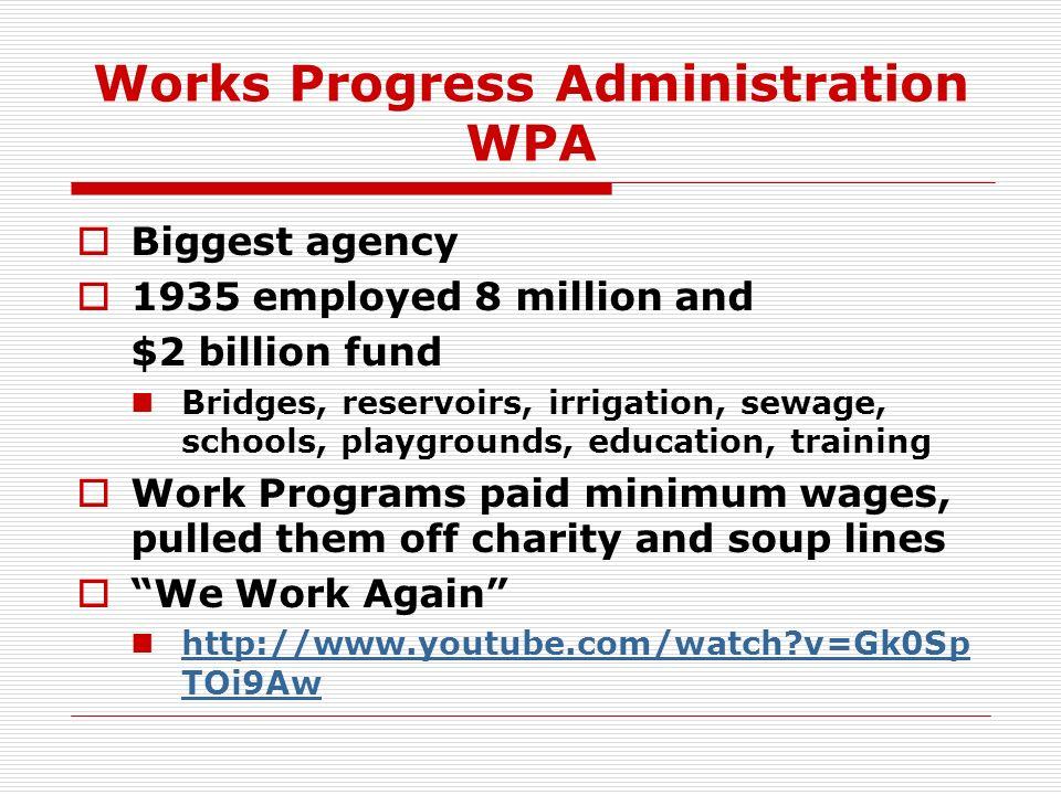 Works Progress Administration WPA Biggest agency 1935 employed 8 million and $2 billion fund Bridges, reservoirs, irrigation, sewage, schools, playgro