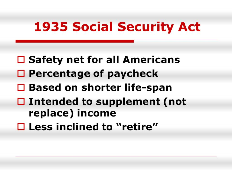 1935 Social Security Act Safety net for all Americans Percentage of paycheck Based on shorter life-span Intended to supplement (not replace) income Le