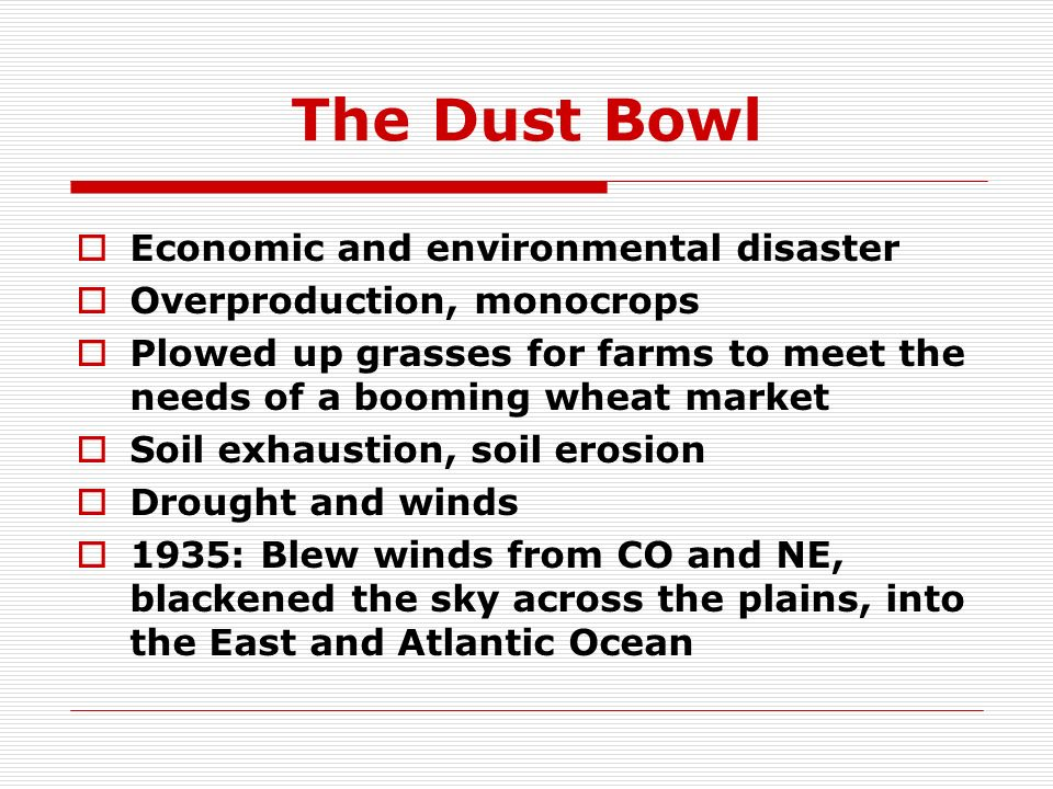 The Dust Bowl Economic and environmental disaster Overproduction, monocrops Plowed up grasses for farms to meet the needs of a booming wheat market So