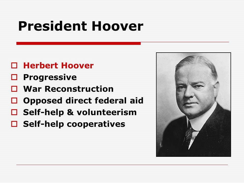 President Hoover Herbert Hoover Progressive War Reconstruction Opposed direct federal aid Self-help & volunteerism Self-help cooperatives