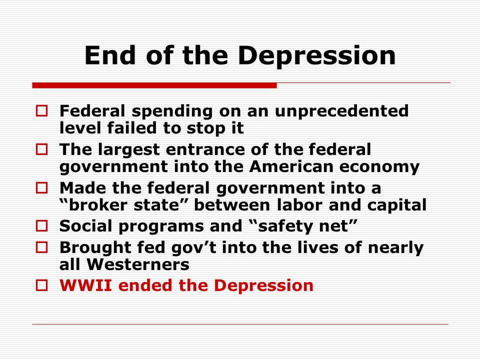 End of the Depression Federal spending on an unprecedented level failed to stop it The largest entrance of the federal government into the American ec