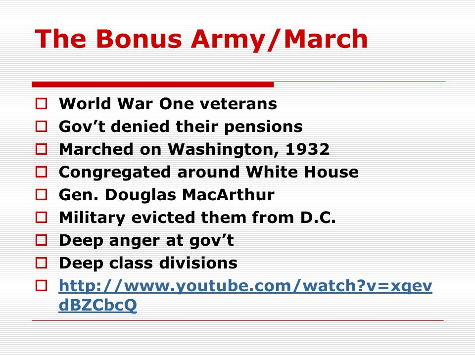 The Bonus Army/March World War One veterans Govt denied their pensions Marched on Washington, 1932 Congregated around White House Gen. Douglas MacArth