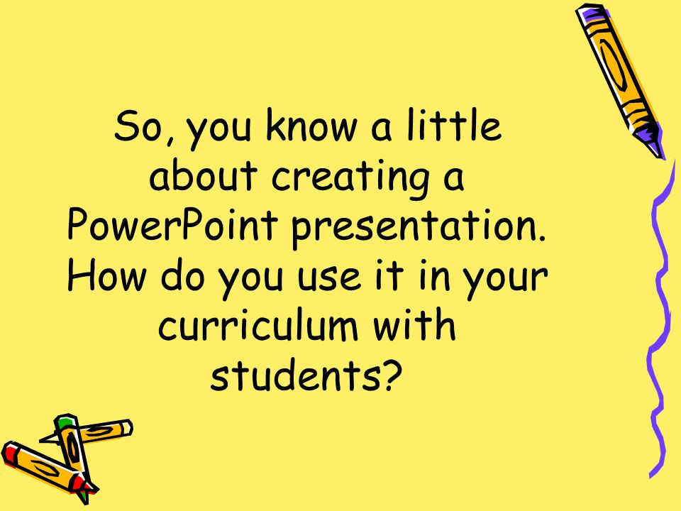 So, you know a little about creating a PowerPoint presentation.