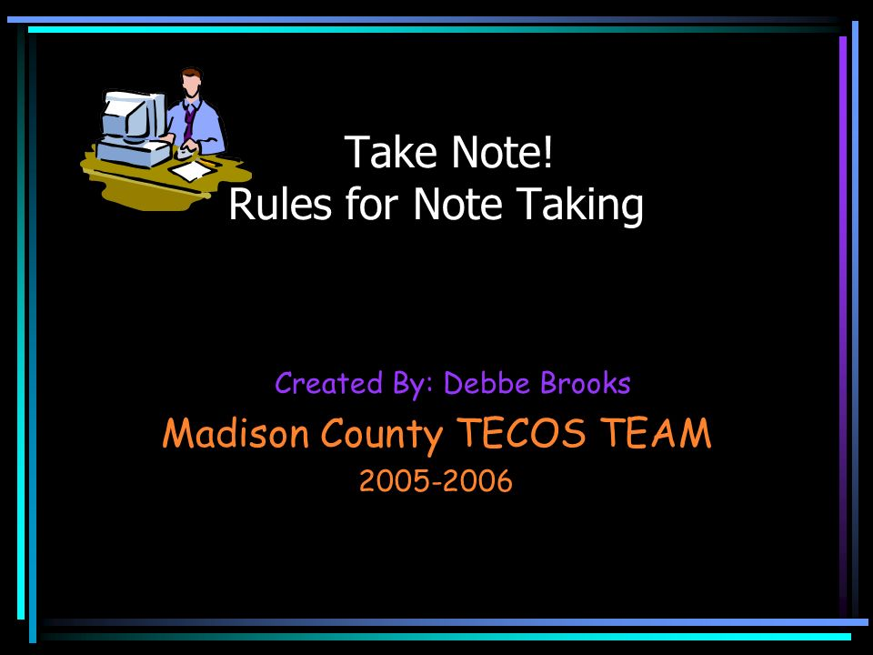 Created By: Debbe Brooks Madison County TECOS TEAM 2005-2006 Take Note! Rules for Note Taking