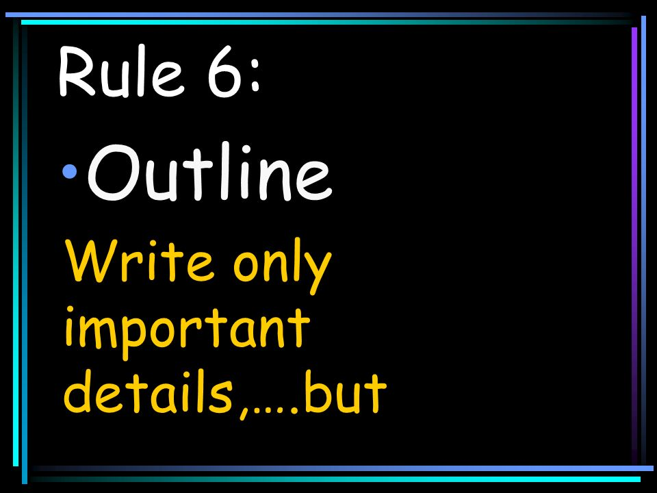 Outline Rule 6: Write only important details,….but