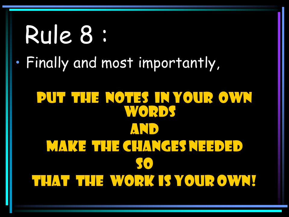 Rule 8 : Finally and most importantly, put the notes in your own words and Make the changes needed so that the work is your own!