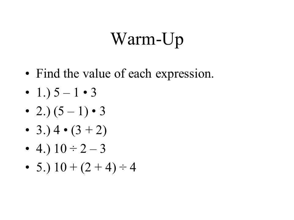 Warm-Up Find the value of each expression. 1.) 5 – 1 3 2.) (5 – 1) 3 3.) 4 (3 + 2) 4.) 10 ÷ 2 – 3 5.) 10 + (2 + 4) ÷ 4