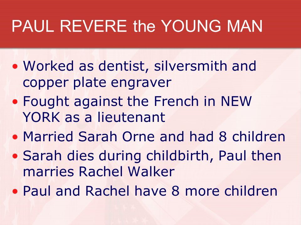 PAUL REVERE the YOUNG MAN Worked as dentist, silversmith and copper plate engraver Fought against the French in NEW YORK as a lieutenant Married Sarah