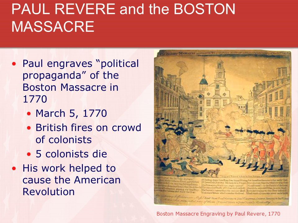 PAUL REVERE and the BOSTON MASSACRE Paul engraves political propaganda of the Boston Massacre in 1770 March 5, 1770 British fires on crowd of colonist