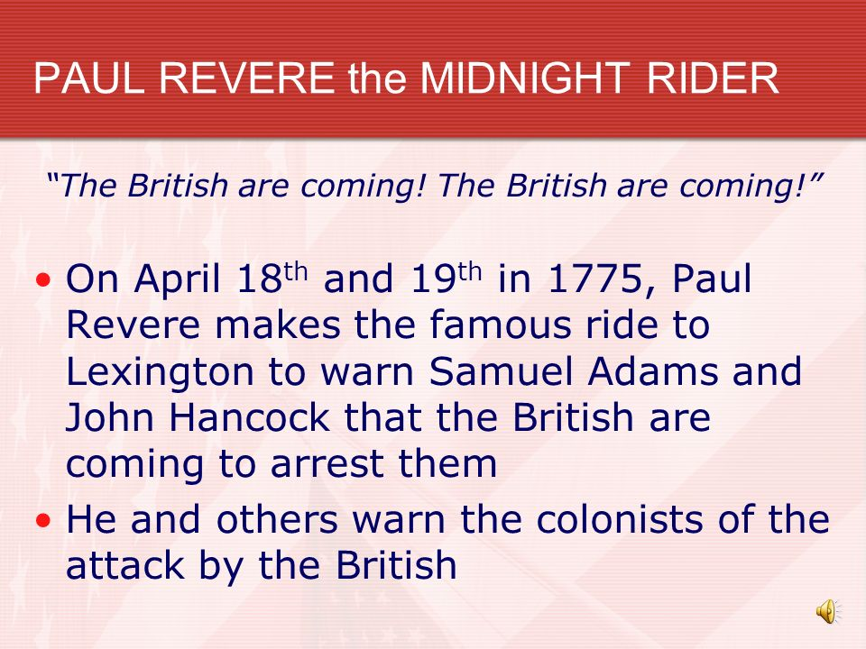 PAUL REVERE the MIDNIGHT RIDER The British are coming! On April 18 th and 19 th in 1775, Paul Revere makes the famous ride to Lexington to warn Samuel