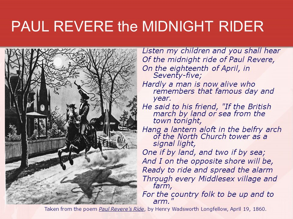 PAUL REVERE the MIDNIGHT RIDER Listen my children and you shall hear Of the midnight ride of Paul Revere, On the eighteenth of April, in Seventy-five;