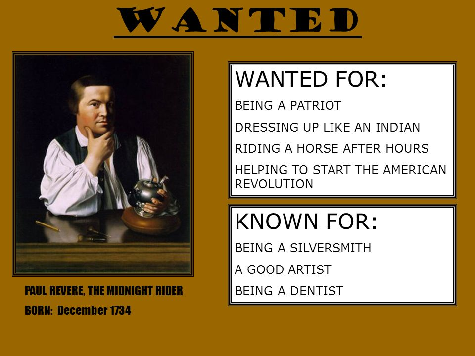 WANTED PAUL REVERE, THE MIDNIGHT RIDER BORN: December 1734 WANTED FOR: BEING A PATRIOT DRESSING UP LIKE AN INDIAN RIDING A HORSE AFTER HOURS HELPING T