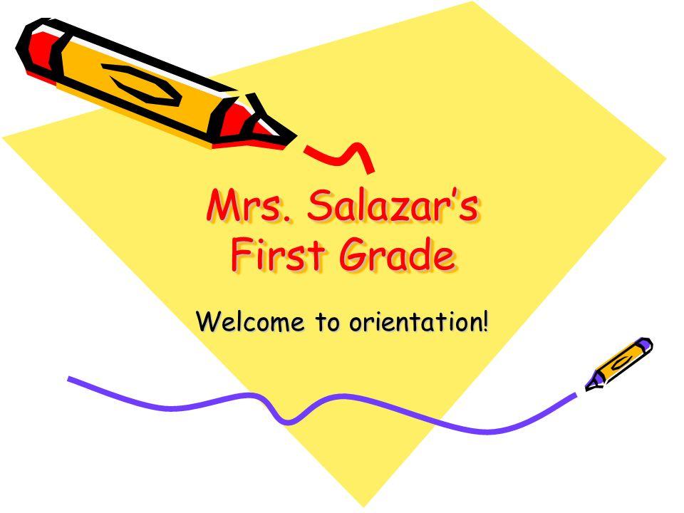 Mrs. Salazars First Grade Welcome to orientation!