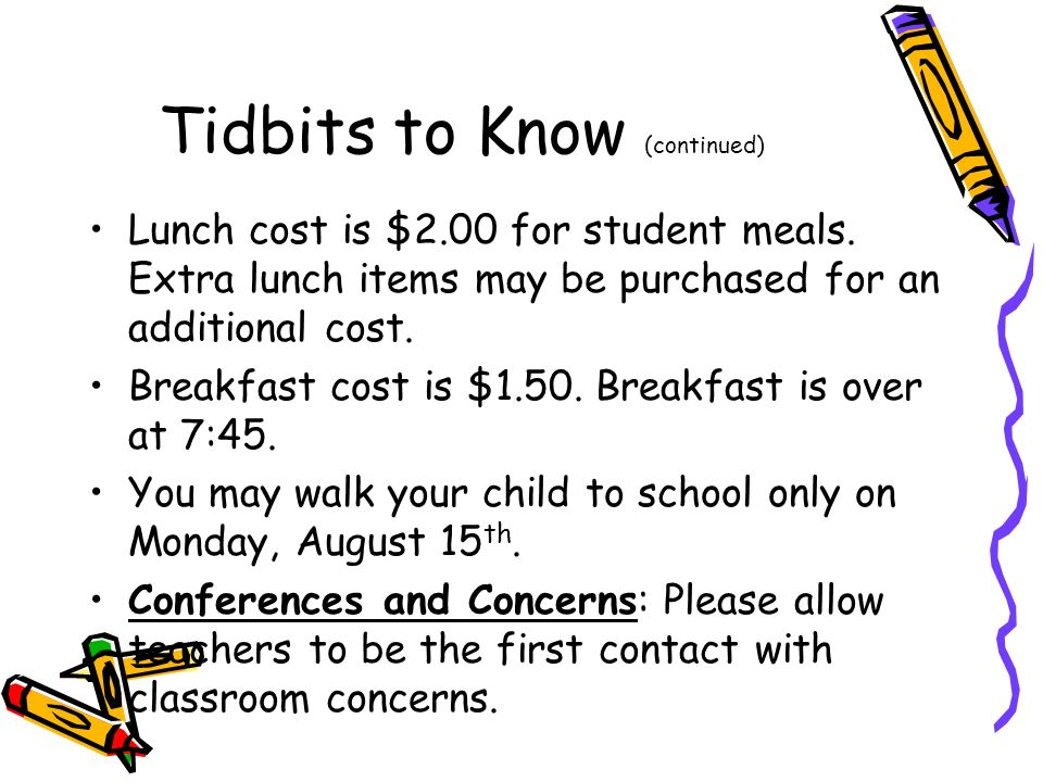 Tidbits to Know (continued) Lunch cost is $2.00 for student meals. Extra lunch items may be purchased for an additional cost. Breakfast cost is $1.50.