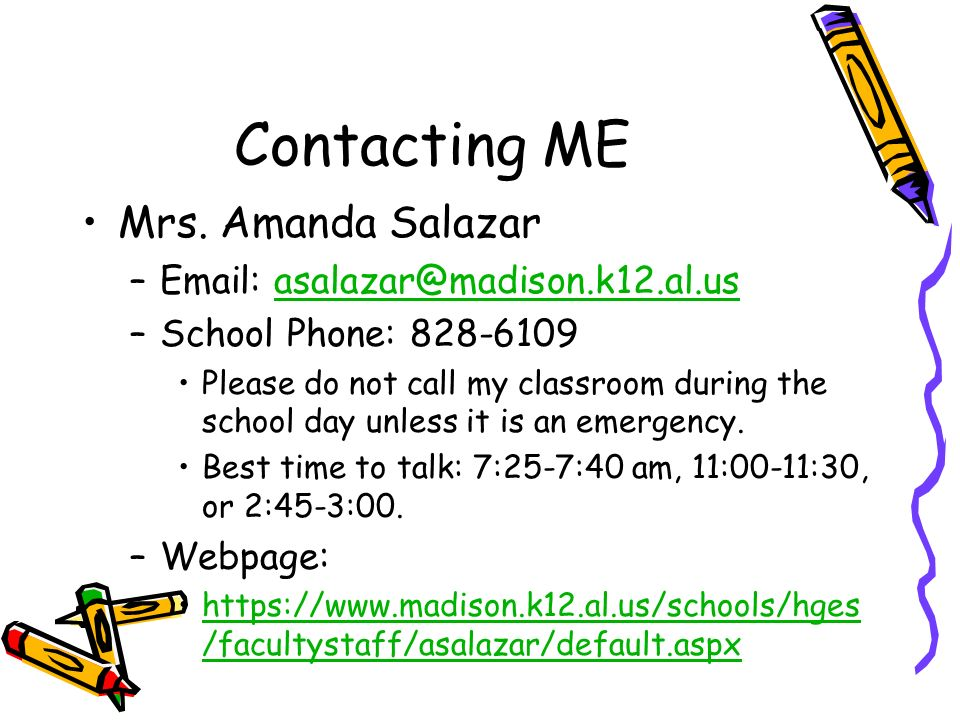Contacting ME Mrs. Amanda Salazar –Email: asalazar@madison.k12.al.usasalazar@madison.k12.al.us –School Phone: 828-6109 Please do not call my classroom