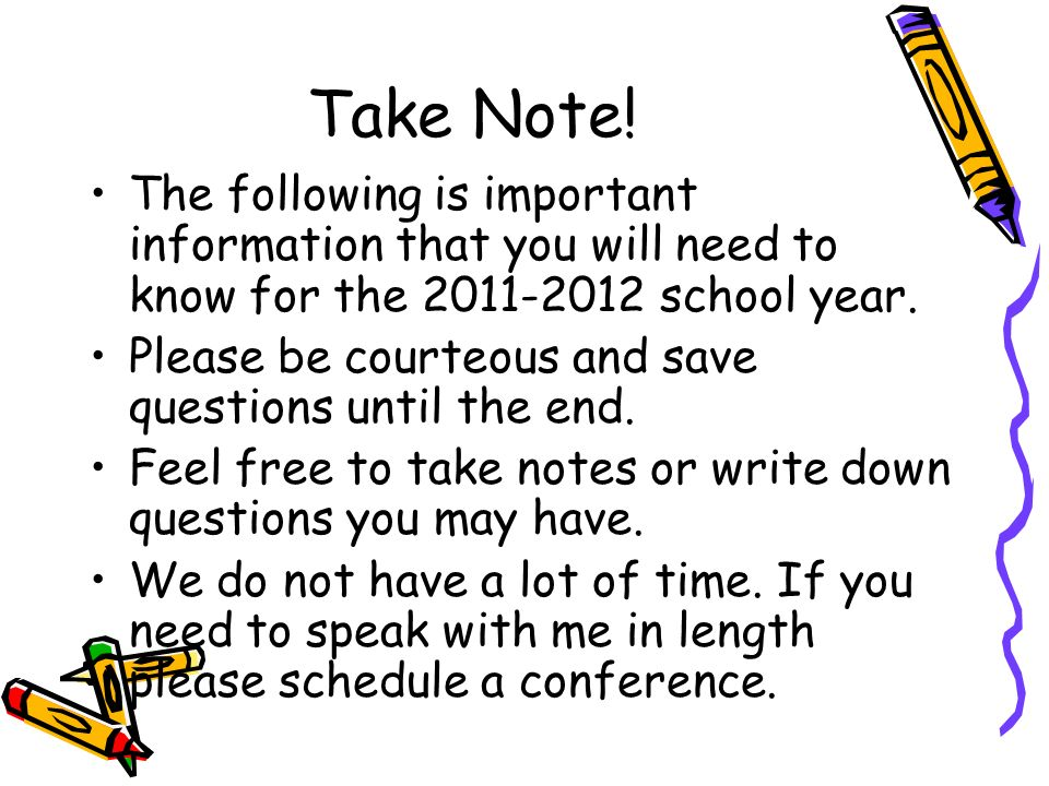 Take Note! The following is important information that you will need to know for the 2011-2012 school year. Please be courteous and save questions unt