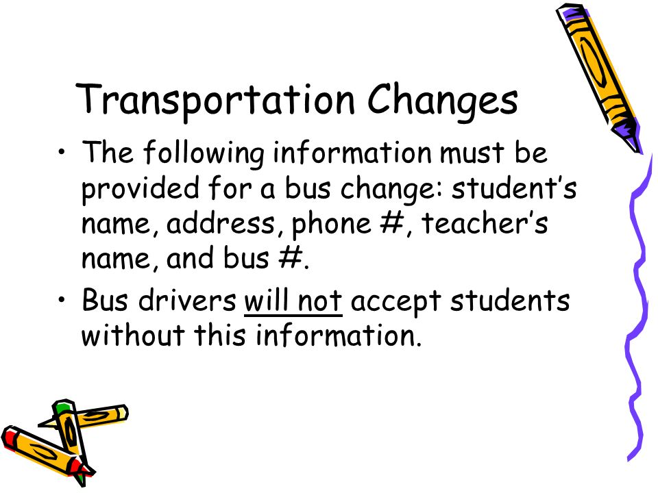 Transportation Changes The following information must be provided for a bus change: students name, address, phone #, teachers name, and bus #. Bus dri