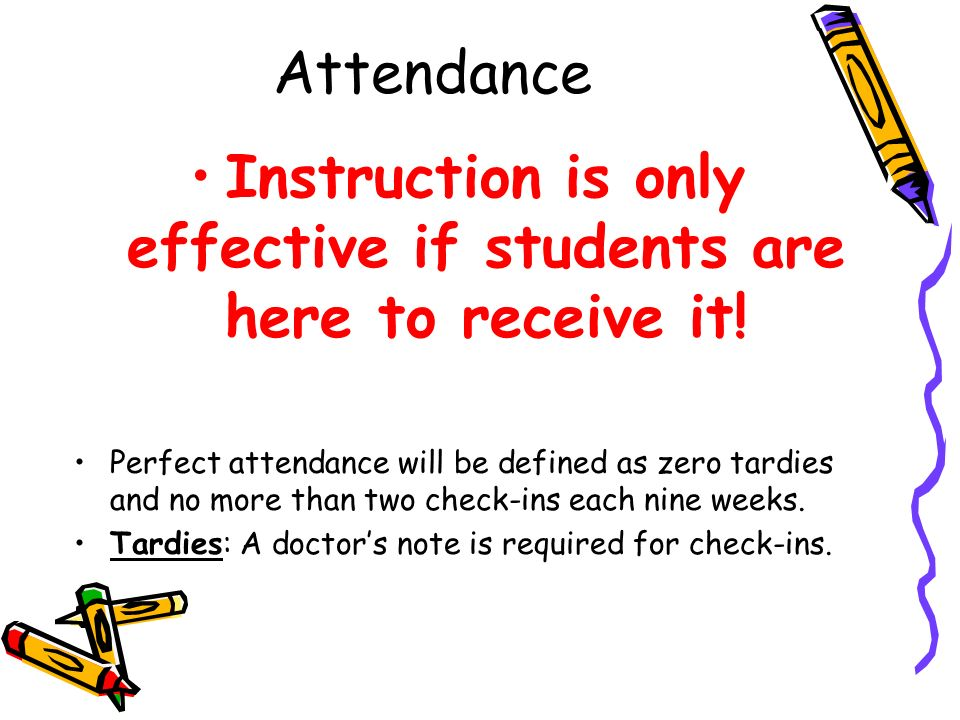 Attendance Instruction is only effective if students are here to receive it! Perfect attendance will be defined as zero tardies and no more than two c