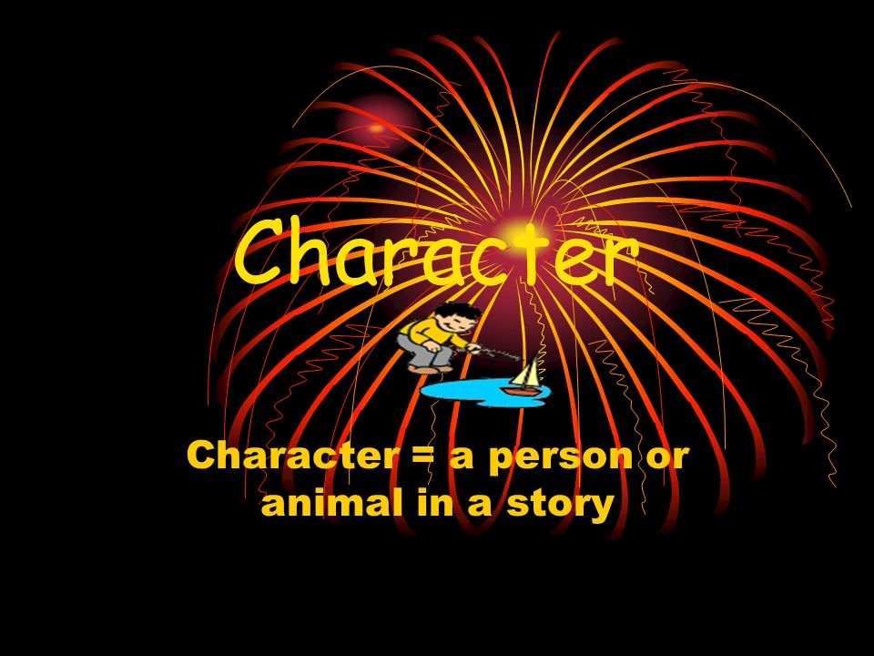Character Character = a person or animal in a story