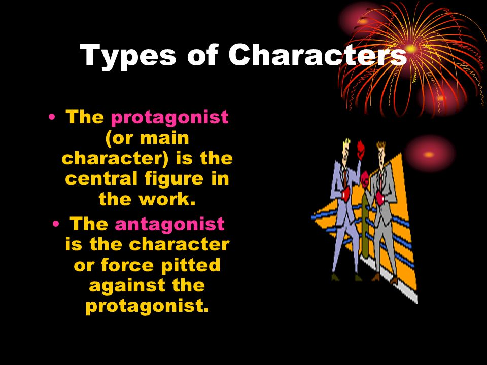 Types of Characters The protagonist (or main character) is the central figure in the work. The antagonist is the character or force pitted against the