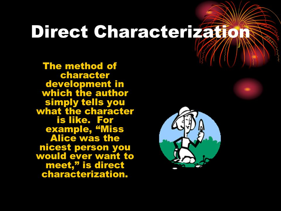 Direct Characterization The method of character development in which the author simply tells you what the character is like. For example, Miss Alice w