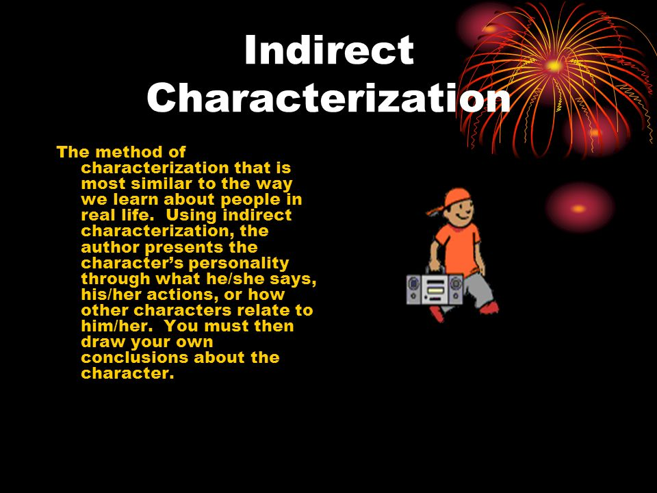 Indirect Characterization The method of characterization that is most similar to the way we learn about people in real life. Using indirect characteri