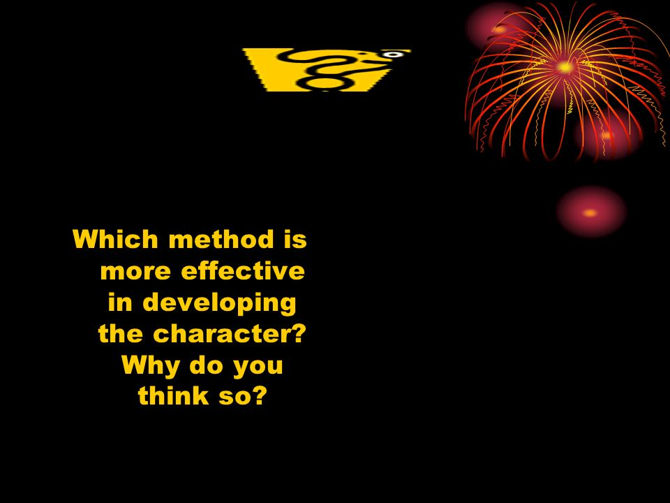Which method is more effective in developing the character? Why do you think so?