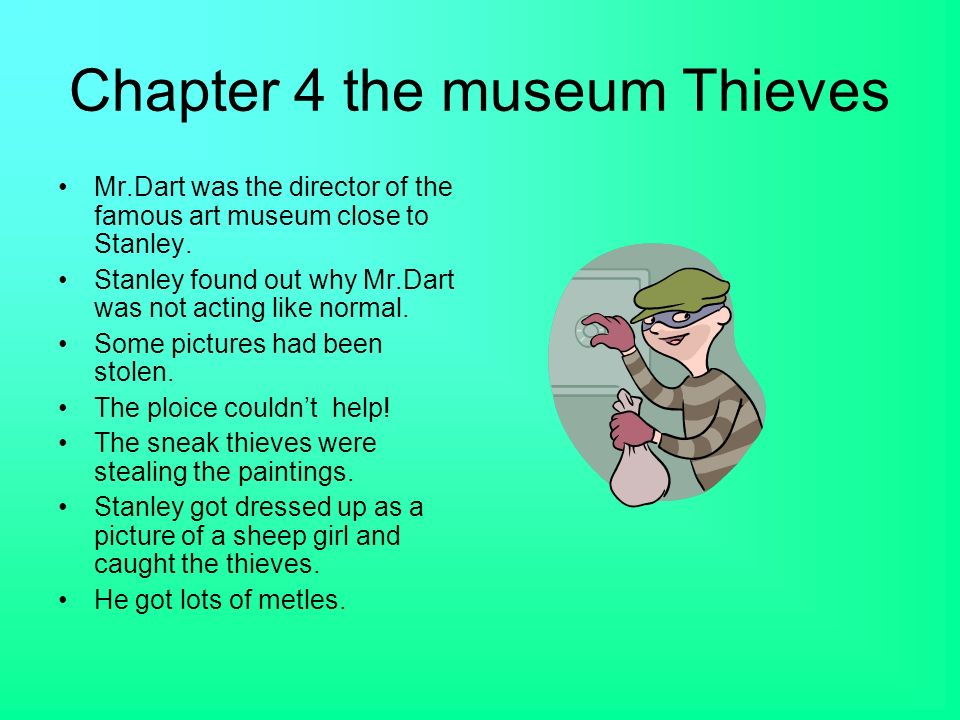 Chapter 4 the museum Thieves Mr.Dart was the director of the famous art museum close to Stanley. Stanley found out why Mr.Dart was not acting like nor