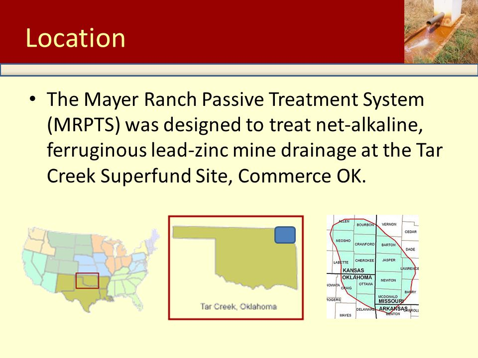 The Mayer Ranch Passive Treatment System (MRPTS) was designed to treat net-alkaline, ferruginous lead-zinc mine drainage at the Tar Creek Superfund Site, Commerce OK.