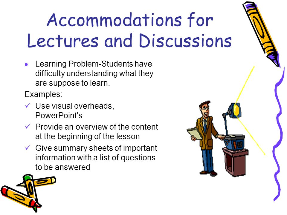 Accommodations for Lectures and Discussions Learning Problem-Students have difficulty understanding what they are suppose to learn. Examples: Use visu
