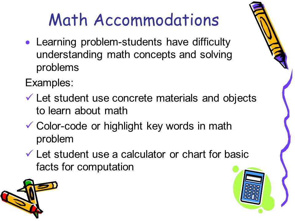 Math Accommodations Learning problem-students have difficulty understanding math concepts and solving problems Examples: Let student use concrete mate