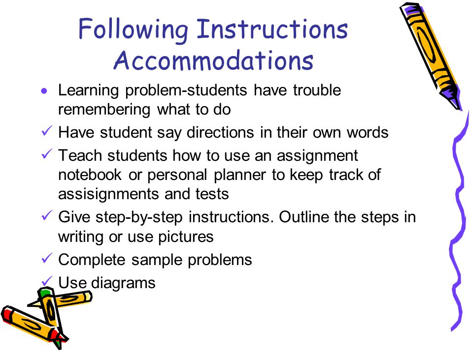 Following Instructions Accommodations Learning problem-students have trouble remembering what to do Have student say directions in their own words Teach students how to use an assignment notebook or personal planner to keep track of assisignments and tests Give step-by-step instructions.