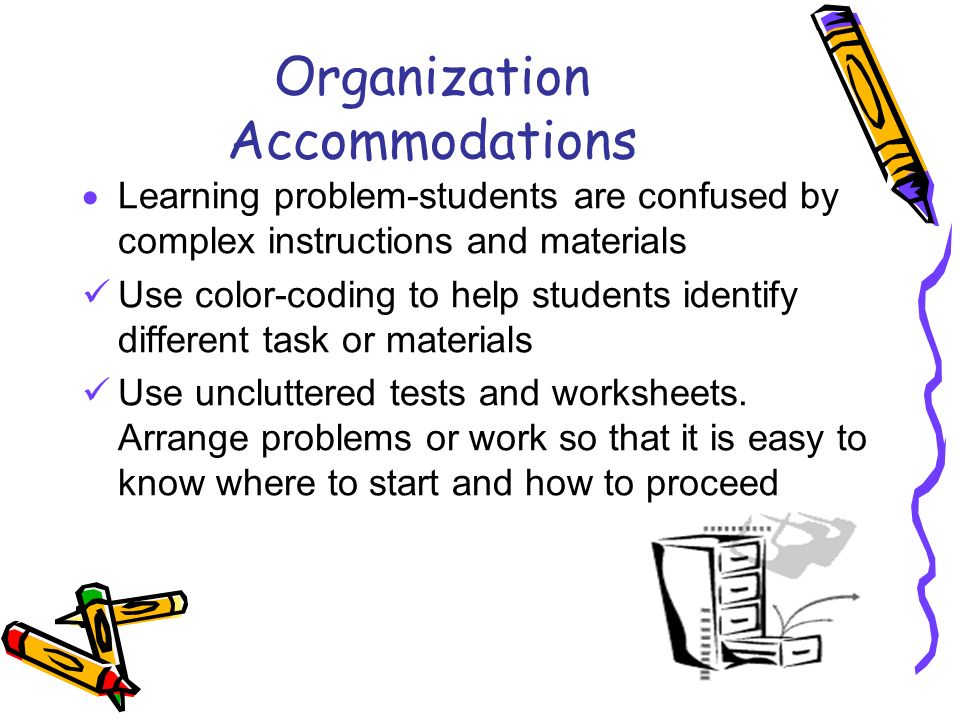 Organization Accommodations Learning problem-students are confused by complex instructions and materials Use color-coding to help students identify di