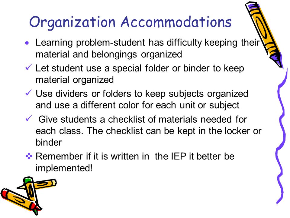 Organization Accommodations Learning problem-student has difficulty keeping their material and belongings organized Let student use a special folder or binder to keep material organized Use dividers or folders to keep subjects organized and use a different color for each unit or subject Give students a checklist of materials needed for each class.