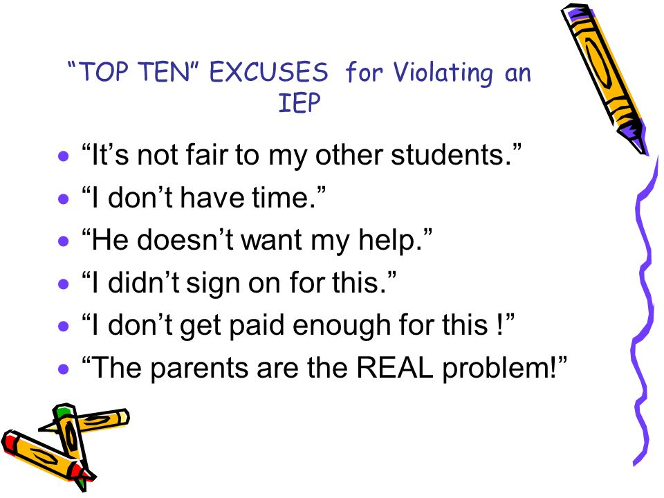 TOP TEN EXCUSES for Violating an IEP Its not fair to my other students. I dont have time. He doesnt want my help. I didnt sign on for this. I dont get