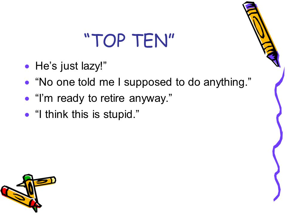 TOP TEN Hes just lazy! No one told me I supposed to do anything. Im ready to retire anyway. I think this is stupid.